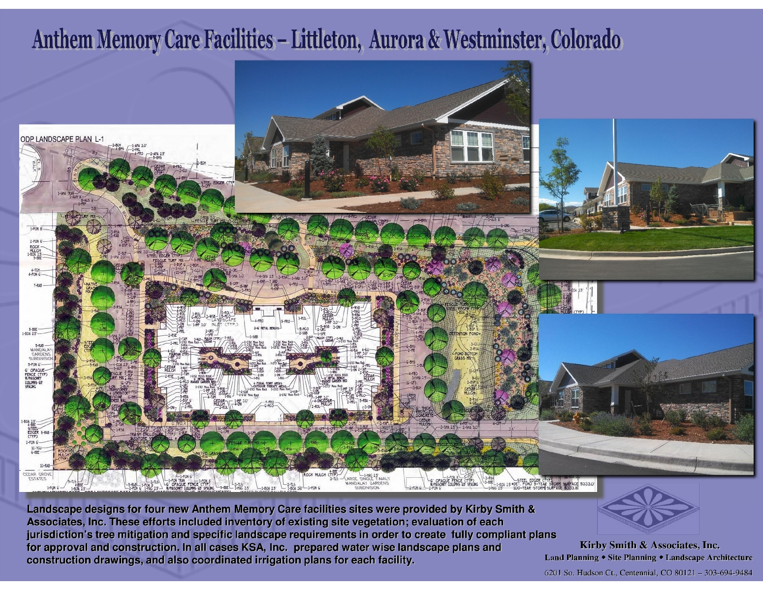 Landscape designs for four new Anthem Memory Care facilities sites were provided by Kirby Smith & Associates, Inc. These efforts included inventory of existing site vegetation; evaluation of each jurisdiction's tree mitigation and specific landscape requirements in order to create  fully compliant plans for approval and construction. In all cases KSA, Inc.  prepared water wise landscape plans and construction drawings, and also coordinated irrigation plans for each facility.