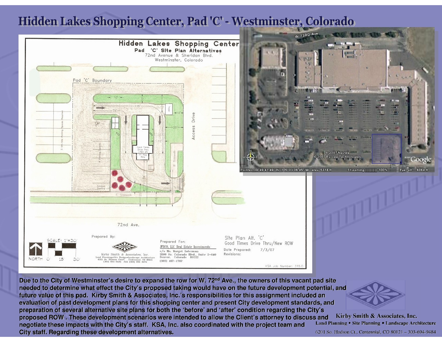 Due to the City of Westminster's desire to expand the row for W. 72nd Ave., the owners of this vacant pad site needed to determine what effect the City's proposed taking would have on the future development potential, and future value of this pad.  Kirby Smith & Associates, Inc.'s responsibilities for this assignment included an evaluation of past development plans for this shopping center and present City development standards, and preparation of several alternative site plans for both the 'before' and 'after' condition regarding the City's proposed ROW . These development scenarios were intended to allow the Client's attorney to discuss and negotiate these impacts with the City's staff.  KSA, Inc. also coordinated with the project team and                      City staff regarding these development alternatives.