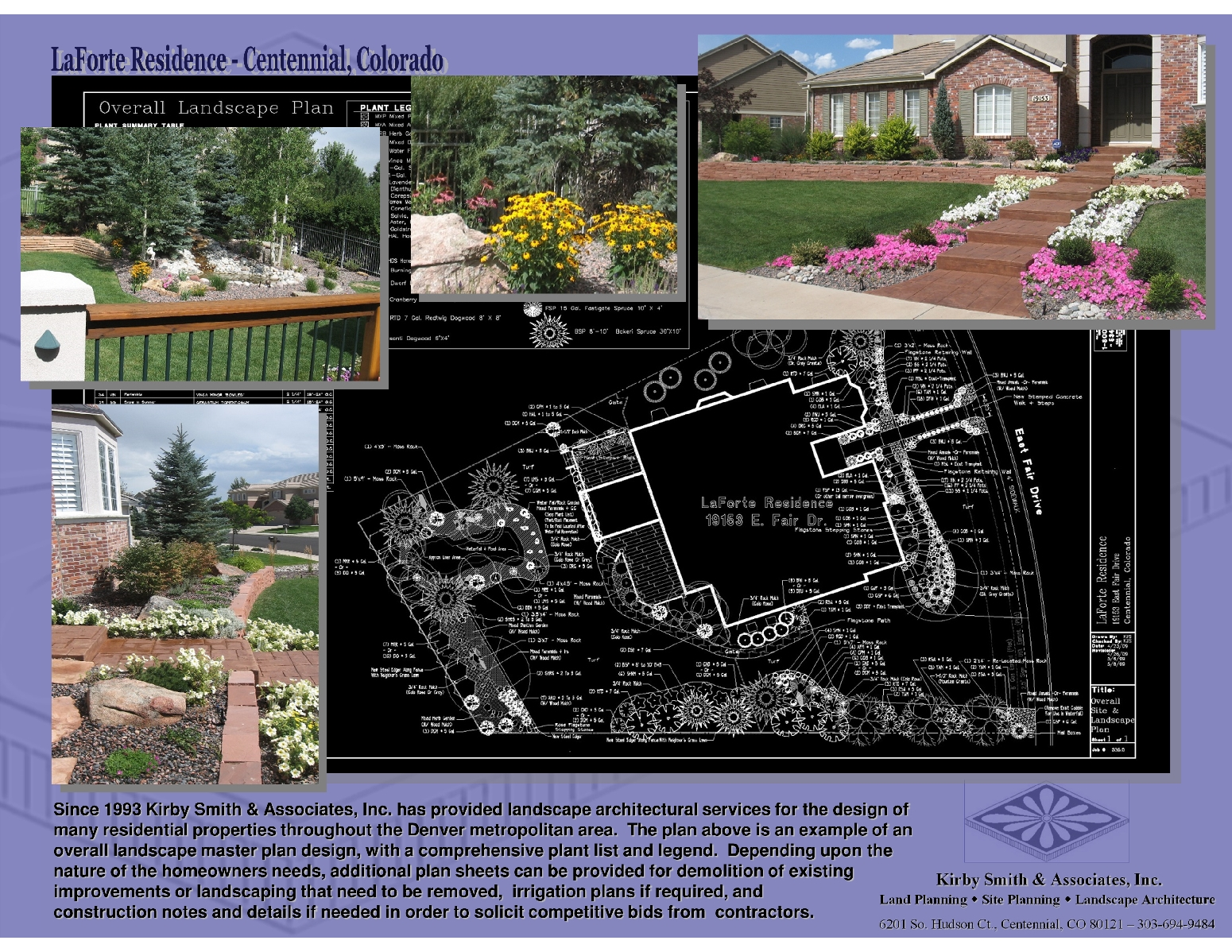 Since 1993 Kirby Smith & Associates, Inc. has provided landscape architectural services for the design of                        many residential properties throughout the Denver metropolitan area.  The plan above is an example of an  overall landscape master plan design, with a comprehensive plant list and legend.  Depending upon the       nature of the homeowners needs, additional plan sheets can be provided for demolition of existing improvements or landscaping that need to be removed,  irrigation plans if required, and                       construction notes and details if needed in order to solicit competitive bids from  contractors.