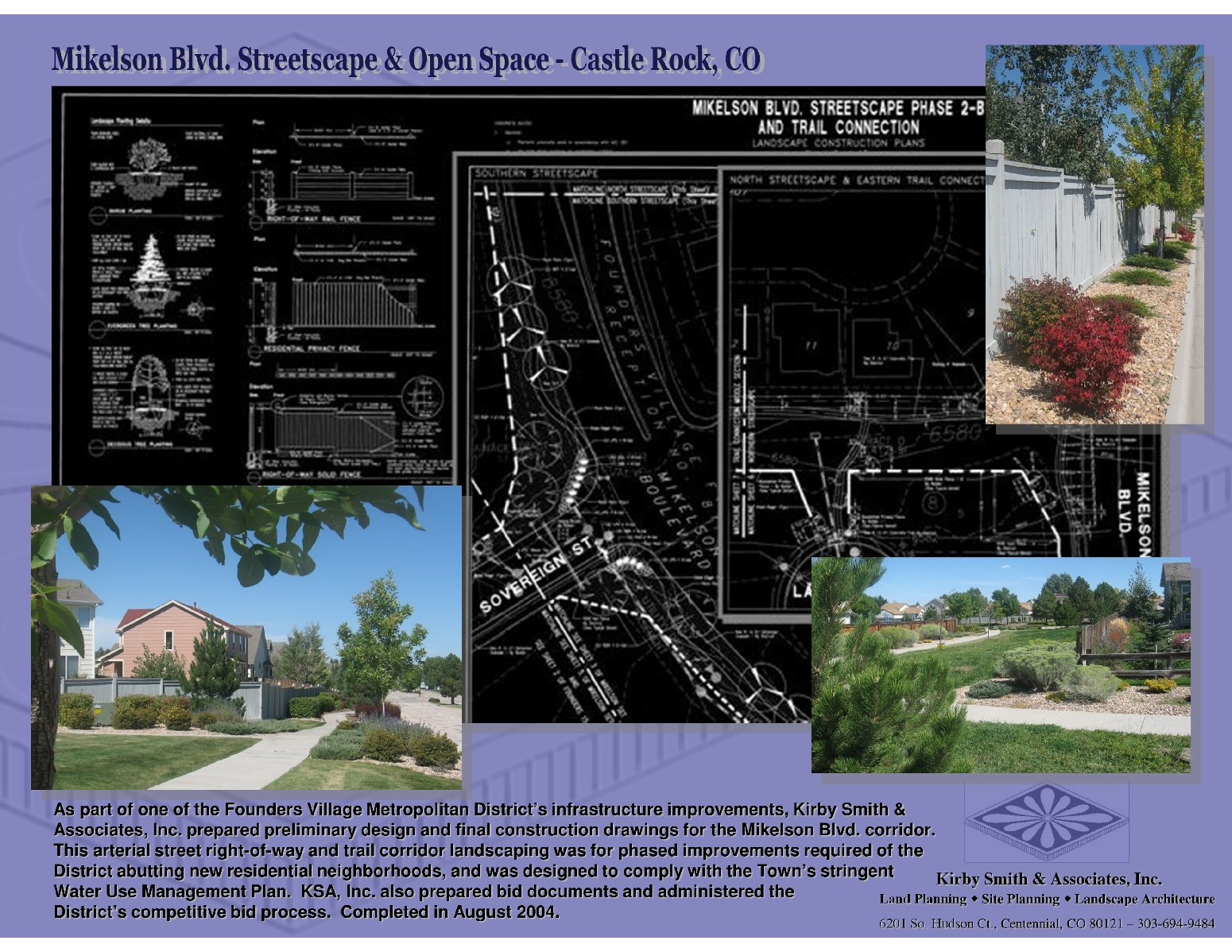 As part of one of the Founders Village Metropolitan District's infrastructure improvements, Kirby Smith & Associates, Inc. prepared preliminary design and final construction drawings for the Mikelson Blvd. corridor.  This arterial street right-of-way and trail corridor landscaping was for phased improvements required of the District abutting new residential neighborhoods, and was designed to comply with the Town's stringent       Water Use Management Plan.  KSA, Inc. also prepared bid documents and administered the                       District's competitive bid process.