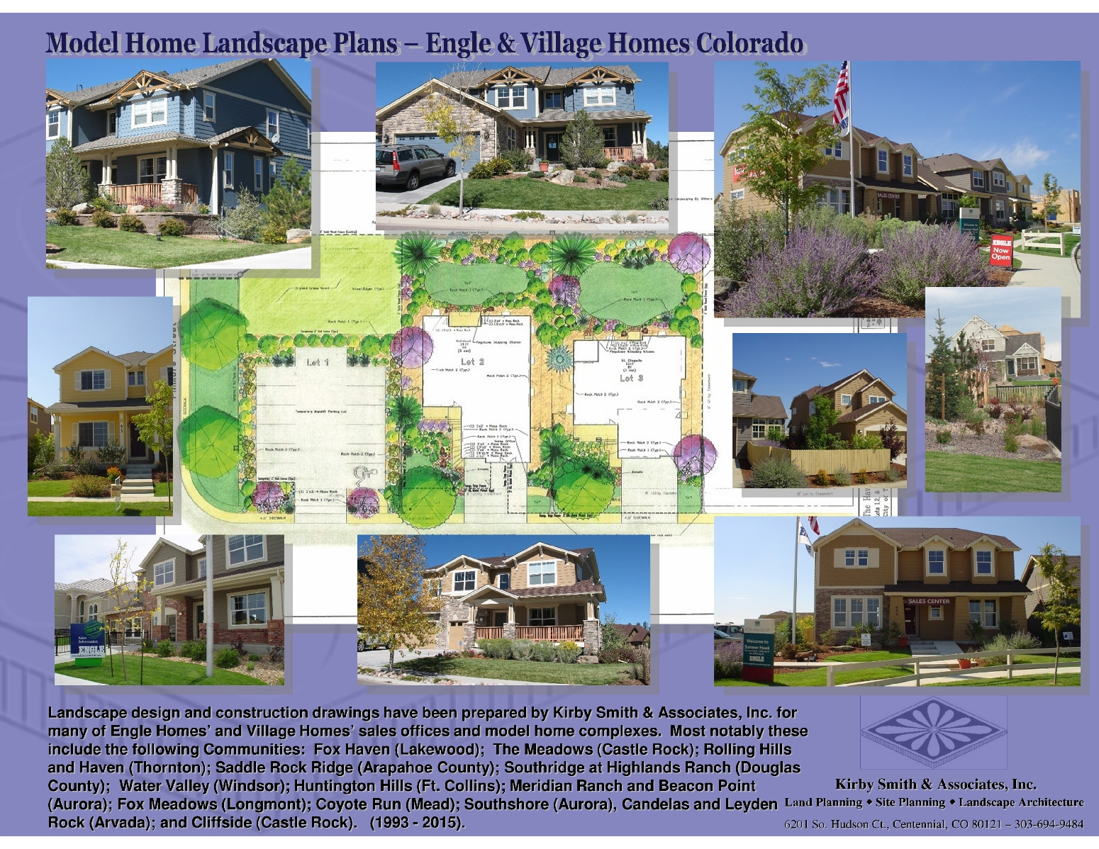 Landscape design and construction drawings have been prepared by Kirby Smith & Associates, Inc. for  many of Engle Homes' and Village Homes' sales offices and model home complexes.  Most notably these include the following Communities:  Fox Haven (Lakewood);  The Meadows (Castle Rock); Rolling Hills and Haven (Thornton); Saddle Rock Ridge (Arapahoe County); Southridge at Highlands Ranch (Douglas County);  Water Valley (Windsor); Huntington Hills (Ft. Collins); Meridian Ranch and Beacon Point (Aurora); Fox Meadows (Longmont); Coyote Run (Mead); Southshore (Aurora), Candelas and Leyden         Rock (Arvada); and Cliffside (Castle Rock).   (1993 - 2015).
