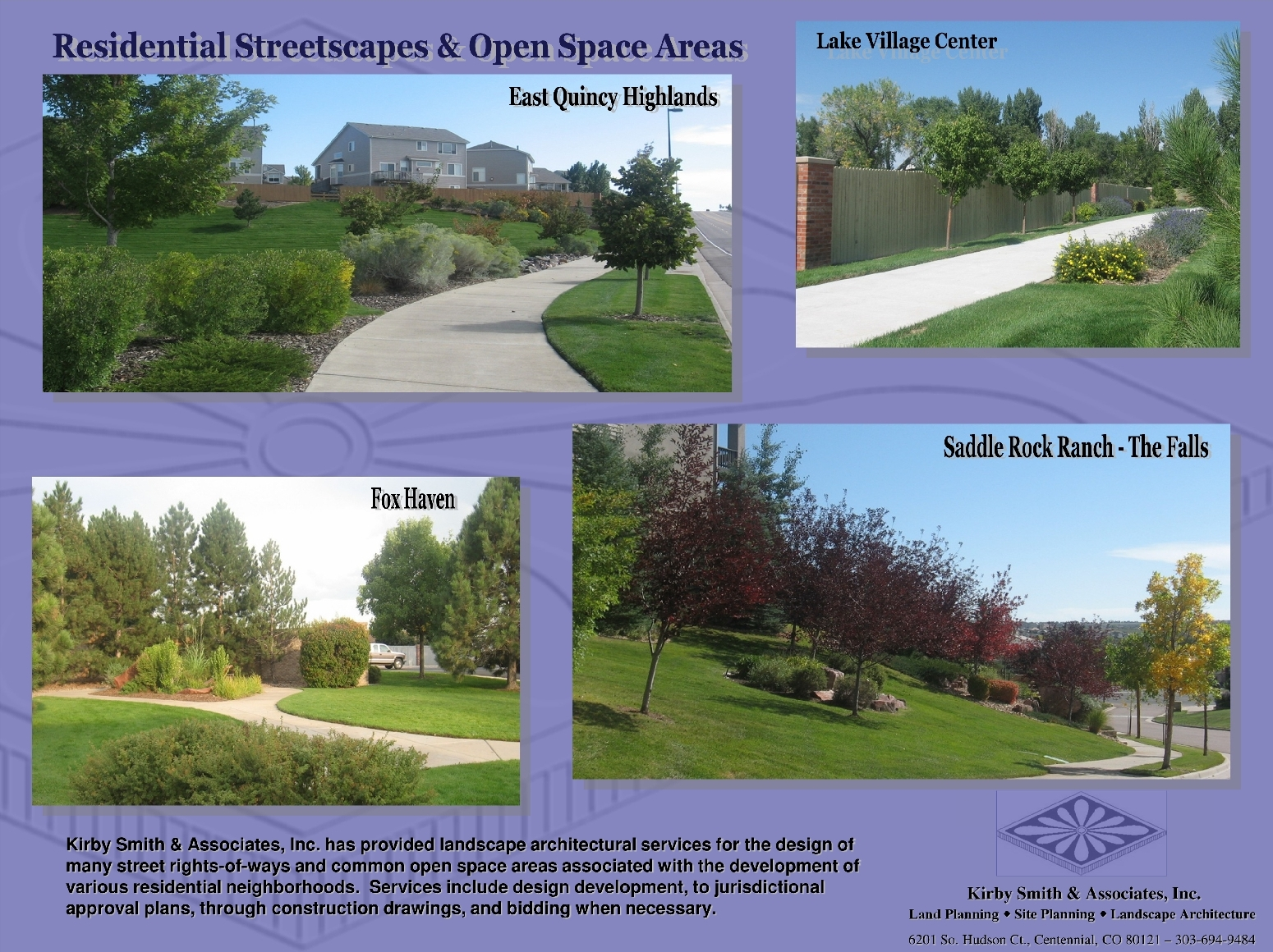 Kirby Smith & Associates, Inc. has provided landscape architectural services for the design of                        many street rights-of-ways and common open space areas associated with the development of                    various residential neighborhoods.  Services include design development, to jurisdictional                         approval plans, through construction drawings, and bidding when necessary.