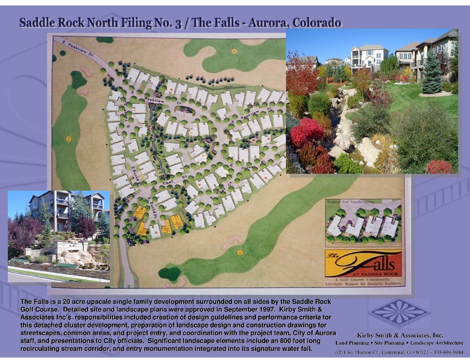 The Falls is a 20 acre upscale single family development surrounded on all sides by the Saddle Rock Golf Course.  Detailed site and landscape plans were approved in September 1997.  Kirby Smith & Associates Inc's. responsibilities included creation of design guidelines and performance criteria for this detached cluster development, preparation of landscape design and construction drawings for streetscapes, common areas, and project entry, and coordination with the project team, City of Aurora staff, and presentations to City officials.  Significant landscape elements include an 800 foot long recirculating stream corridor, and entry monumentation integrated into its signature water fall.