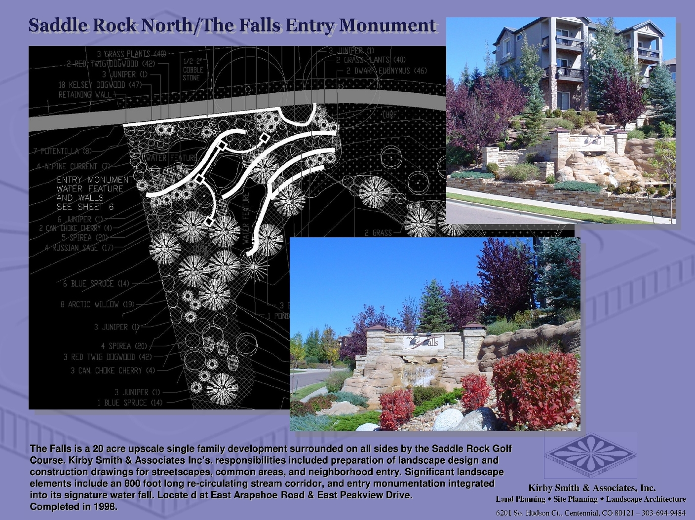 The Falls is a 20 acre upscale single family development surrounded on all sides by the Saddle Rock Golf Course. KSA, Inc's. responsibilities included preparation of landscape design and construction drawings for streetscapes, common areas, and neighborhood entry. Significant landscape  elements include an 800 foot long re-circulating stream corridor, and entry monumentation integrated              into its signature water fall.