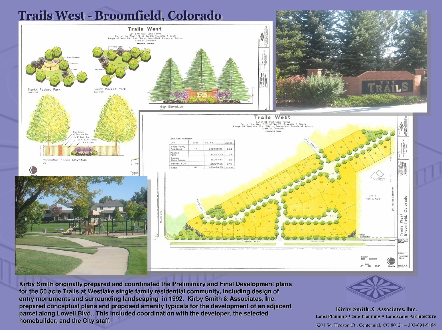 Kirby Smith originally prepared and coordinated the Preliminary and Final Development plans for the 50 acre Trails at Westlake single family residential community, including design of entry monuments and surrounding landscaping.  KSA, Inc. prepared conceptual plans and proposed amenity typicals for the development of an adjacent parcel along Lowell Blvd.. Including coordination with the developer, homebuilder, and the City staff.