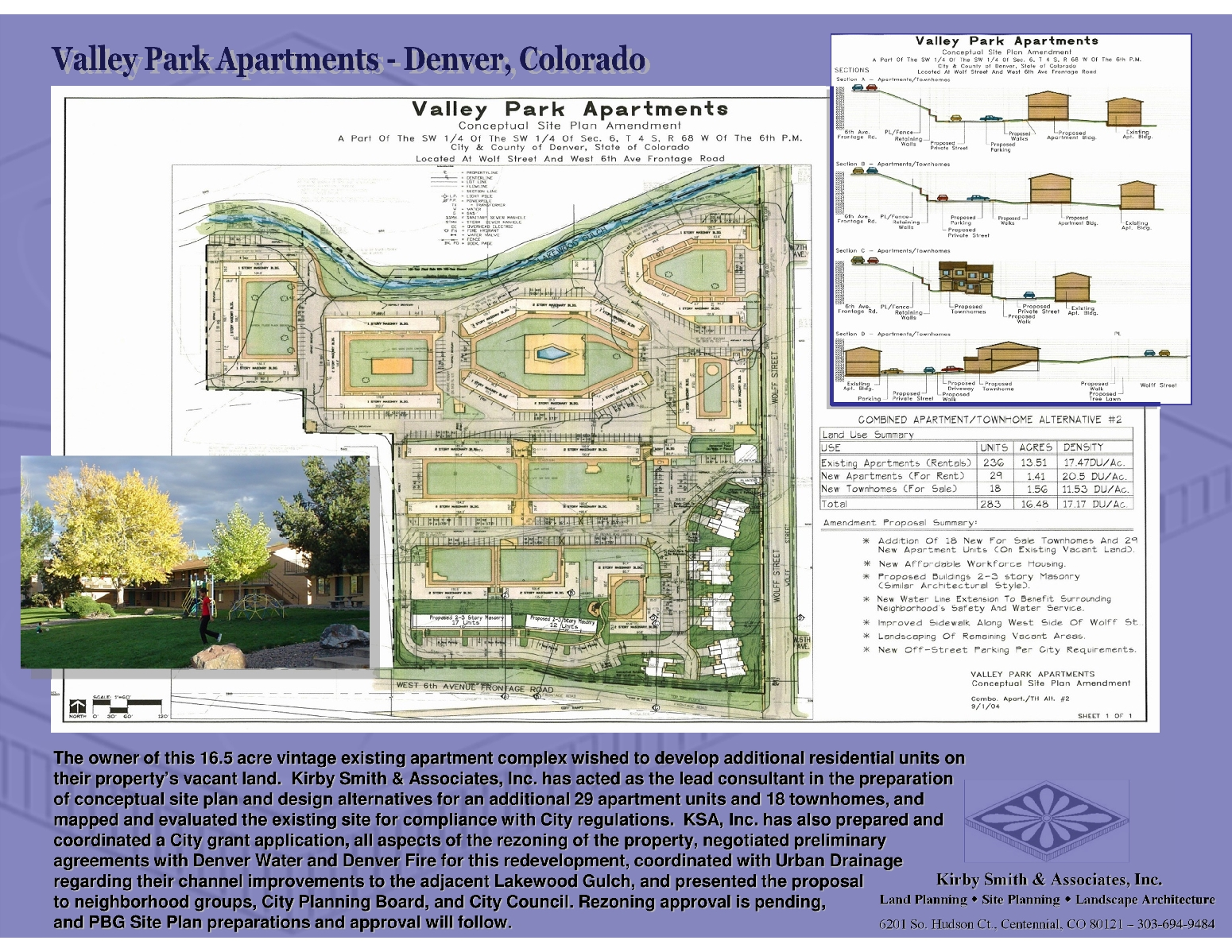 The owner of this 16.5 acre vintage existing apartment complex wished to develop additional residential units on their property's vacant land.  Kirby Smith & Associates, Inc. has acted as the lead consultant in the preparation of conceptual site plan and design alternatives for an additional 29 apartment units and 18 townhomes, and mapped and evaluated the existing site for compliance with City regulations.  KSA, Inc. has also prepared and coordinated a City grant application, all aspects of the rezoning of the property, negotiated preliminary agreements with Denver Water and Denver Fire for this redevelopment, coordinated with Urban Drainage regarding their channel improvements to the adjacent Lakewood Gulch, and presented the proposal to neighborhood groups, City Planning Board, and City Council. Rezoning approval is pending,        and PBG Site Plan preparations and approval will follow.