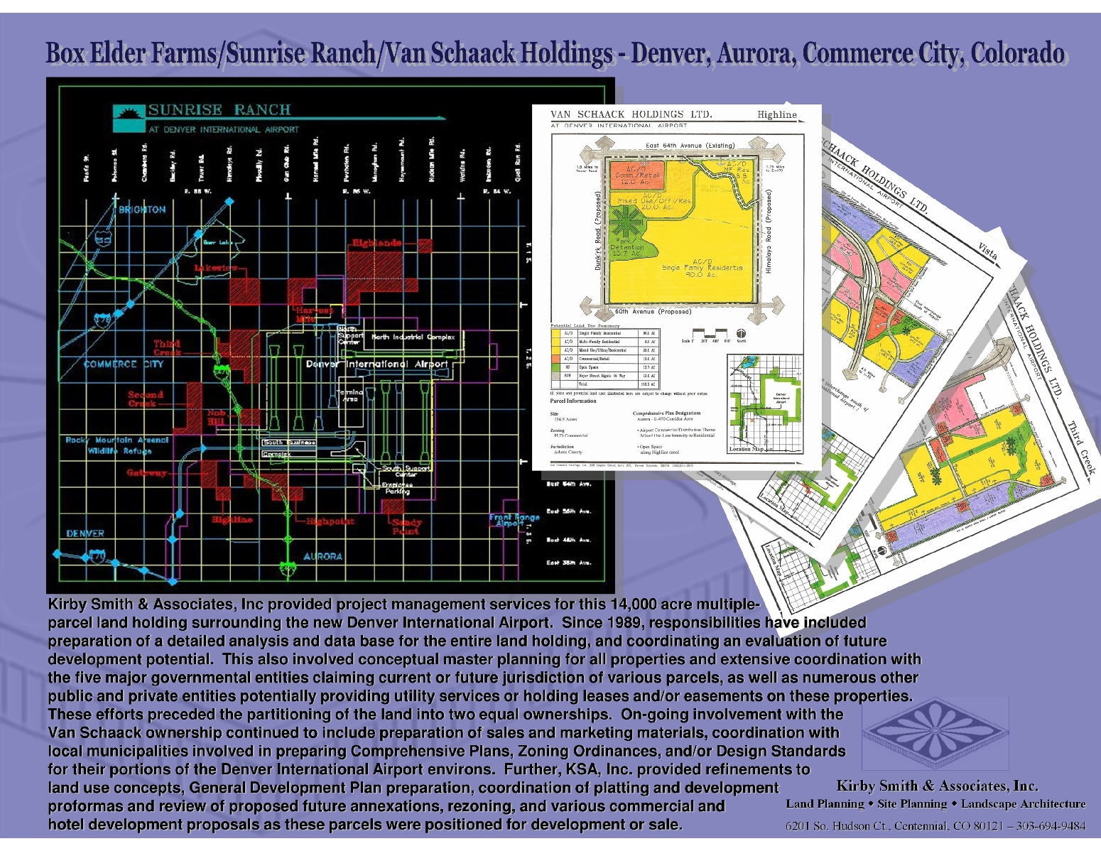 KSA, Inc provided project management services for this 14,000 acre multiple-                                 parcel land holding surrounding the Denver International Airport.  Responsibilities included preparation of a detailed analysis and data base for the entire land holding, and coordinating an evaluation of future development potential.  This involved conceptual master planning for all properties and coordination with the five governmental entities with current or future jurisdiction of various parcels, as well as other public & private entities providing utility services or holding leases and/or easements on these properties.  These efforts preceded the partitioning of the land into two equal ownerships.  Involvement with the Van Schaack ownership continued to include preparation of sales and marketing materials, coordination with municipalities involved in preparing Comp Plans, Zoning Ordinances, and/or Design Standards for their portions of the DIA environs.